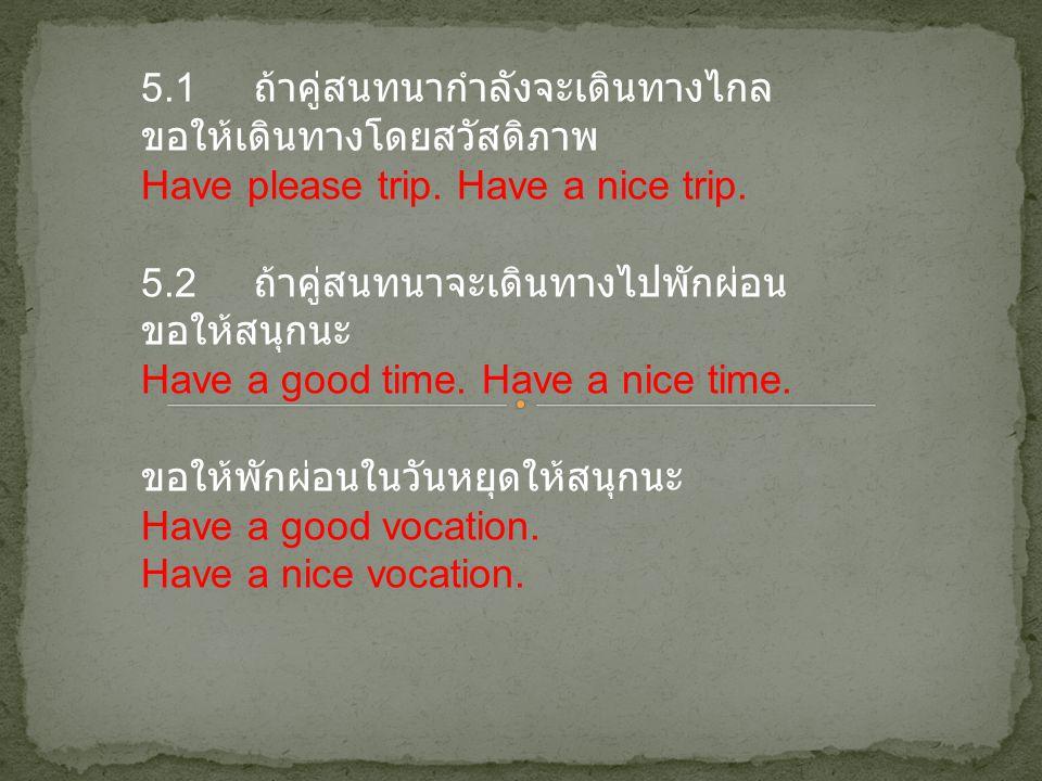 5.1 ถ้าคู่สนทนากำลังจะเดินทางไกล ขอให้เดินทางโดยสวัสดิภาพ Have please trip. Have a nice trip. 5.2 ถ้าคู่สนทนาจะเดินทางไปพักผ่อน ขอให้สนุกนะ Have a goo