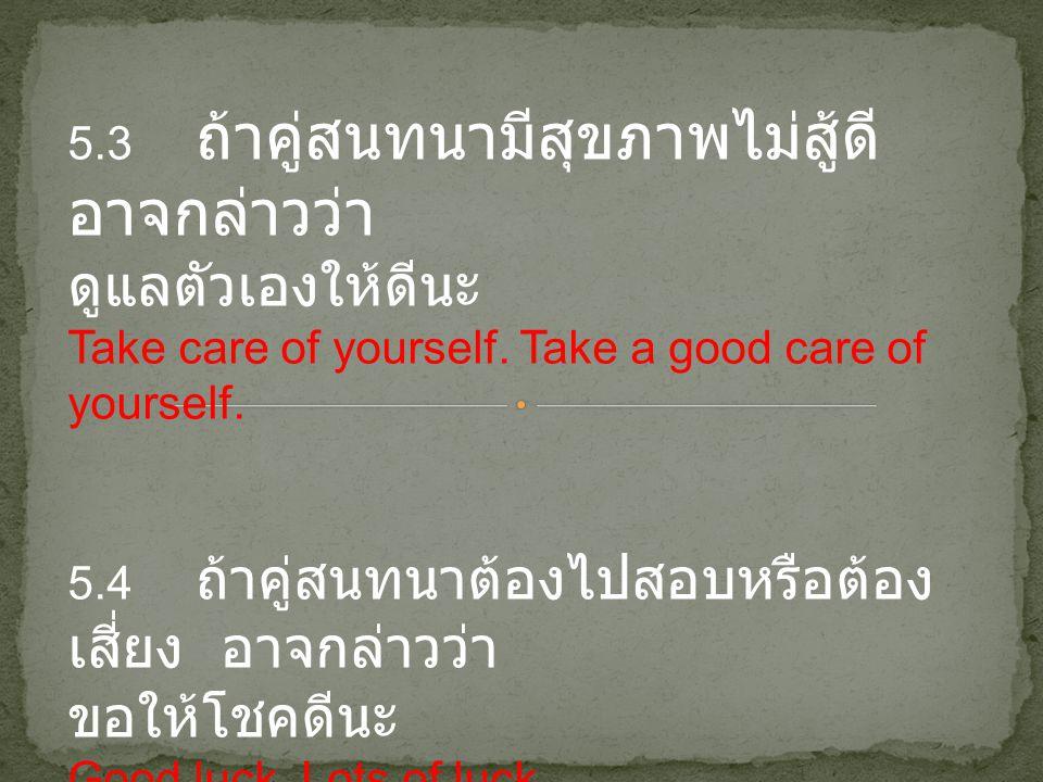 5.3 ถ้าคู่สนทนามีสุขภาพไม่สู้ดี อาจกล่าวว่า ดูแลตัวเองให้ดีนะ Take care of yourself. Take a good care of yourself. 5.4 ถ้าคู่สนทนาต้องไปสอบหรือต้อง เส