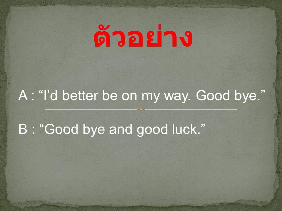 """ตัวอย่าง A : """"I'd better be on my way. Good bye."""" B : """"Good bye and good luck."""""""