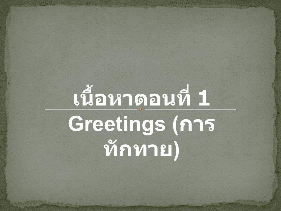 เนื้อหาตอนที่ 1 Greetings ( การ ทักทาย )