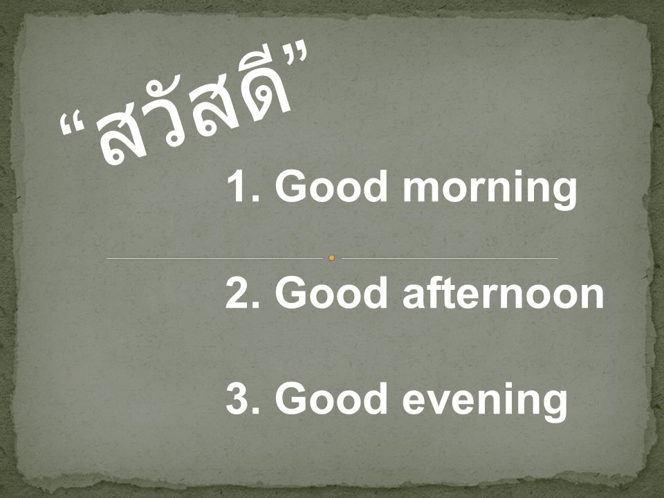 """"""" สวัสดี """" 1. Good morning 2. Good afternoon 3. Good evening"""