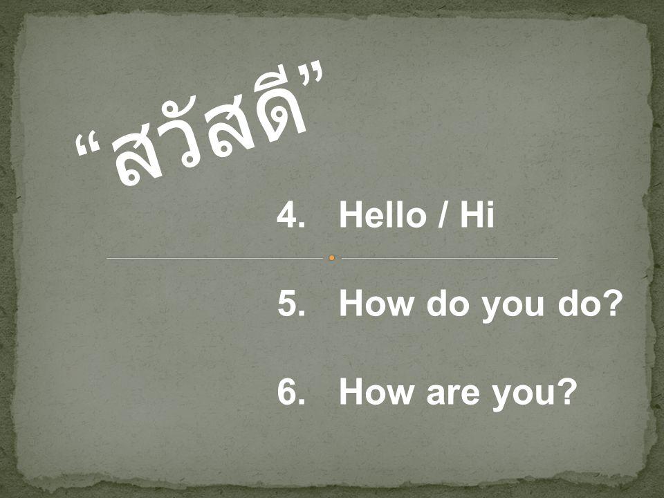 """"""" สวัสดี """" 4. Hello / Hi 5. How do you do? 6. How are you?"""