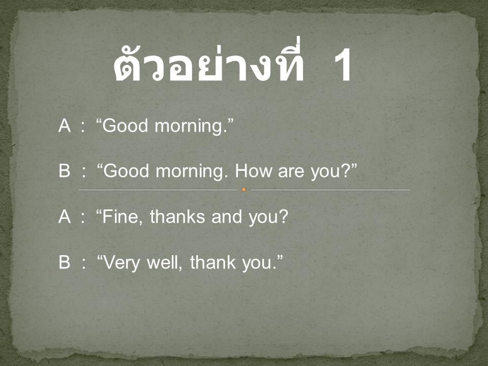 """ตัวอย่างที่ 1 A : """"Good morning."""" B : """"Good morning. How are you?"""" A : """"Fine, thanks and you? B : """"Very well, thank you."""""""