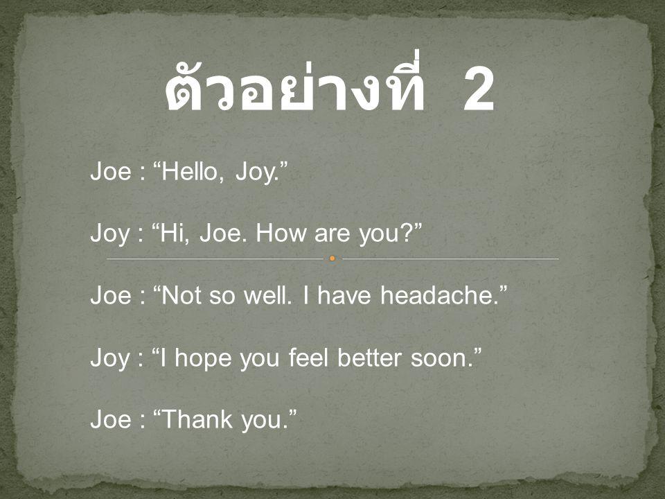 """ตัวอย่างที่ 2 Joe : """"Hello, Joy."""" Joy : """"Hi, Joe. How are you?"""" Joe : """"Not so well. I have headache."""" Joy : """"I hope you feel better soon."""" Joe : """"Than"""