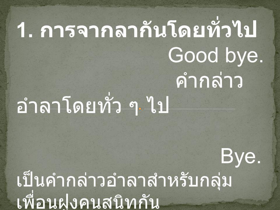 1. การจากลากันโดยทั่วไป Good bye. คำกล่าว อำลาโดยทั่ว ๆ ไป Bye. เป็นคำกล่าวอำลาสำหรับกลุ่ม เพื่อนฝูงคนสนิทกัน