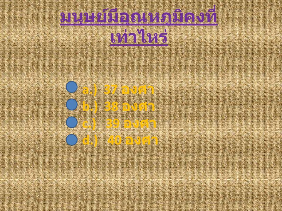 มนุษย์มีอุณหภูมิคงที่ เท่าไหร่ a.) 37 องศา b.) 38 องศา c.) 39 องศา d.) 40 องศา