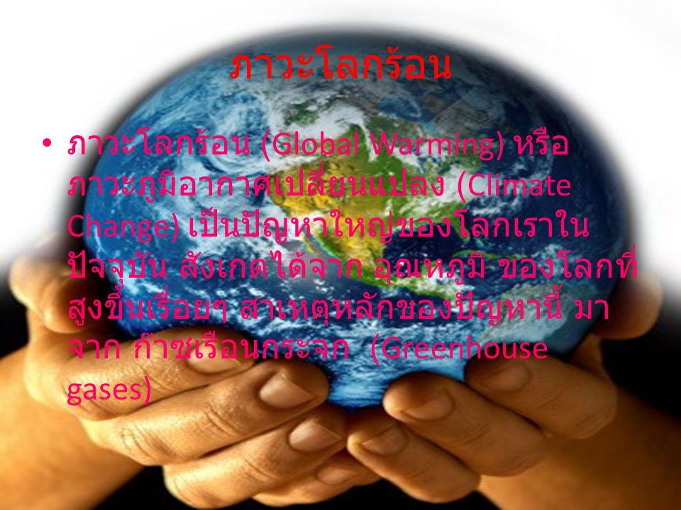 ภาวะโลกร้อน ภาวะโลกร้อน (Global Warming) หรือ ภาวะภูมิอากาศเปลี่ยนแปลง (Climate Change) เป็นปัญหาใหญ่ของโลกเราใน ปัจจุบัน สังเกตได้จาก อุณหภูมิ ของโลก