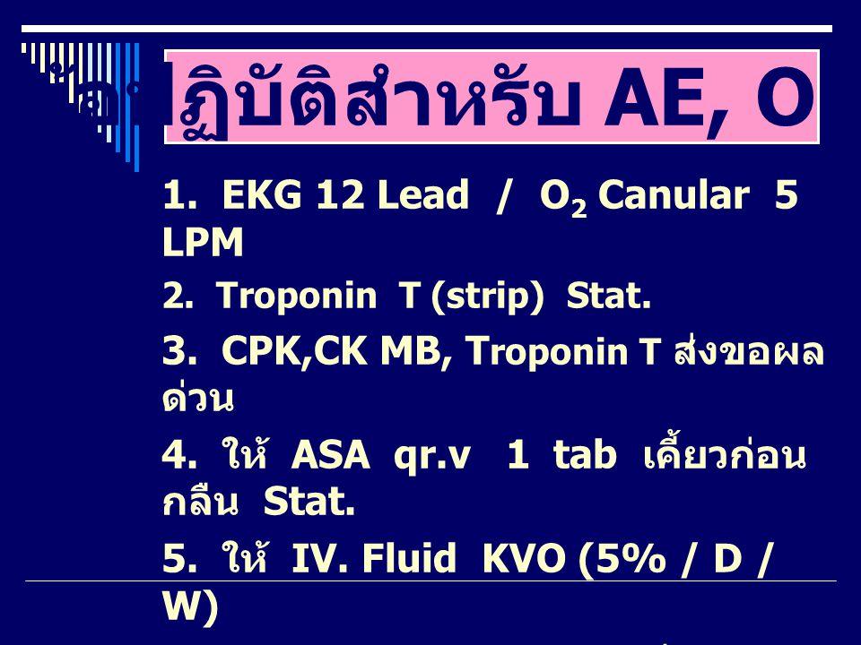 1. EKG 12 Lead / O 2 Canular 5 LPM 2. Troponin T (strip) Stat. 3. CPK,CK MB, T roponin T ส่งขอผล ด่วน 4. ให้ ASA qr.v 1 tab เคี้ยวก่อน กลืน Stat. 5. ใ