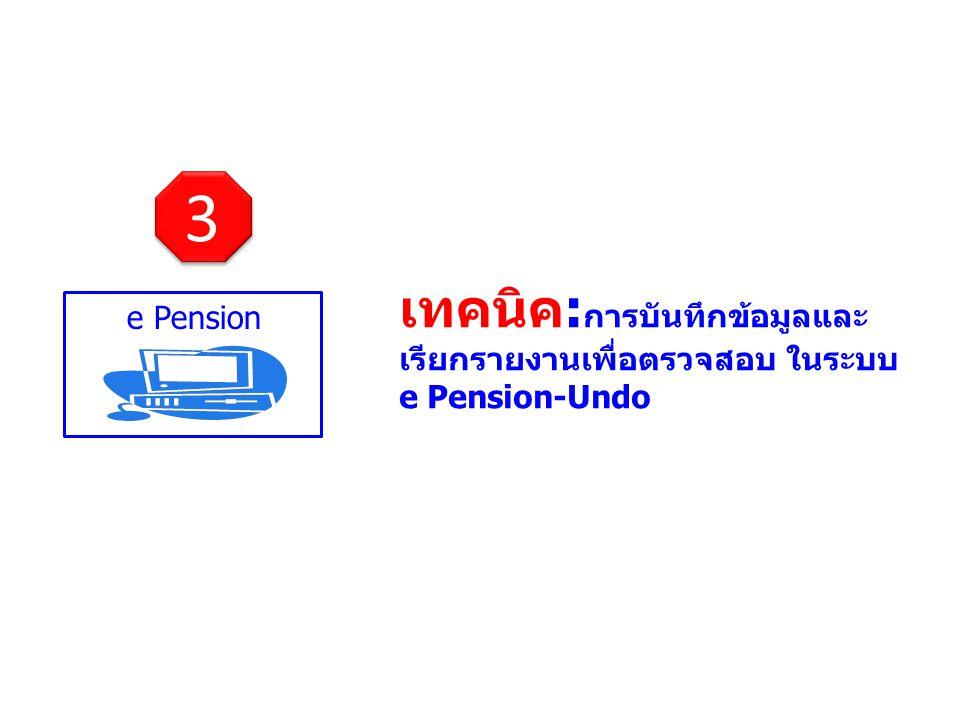 e Pension เทคนิค: การบันทึกข้อมูลและ เรียกรายงานเพื่อตรวจสอบ ในระบบ e Pension-Undo 3 3