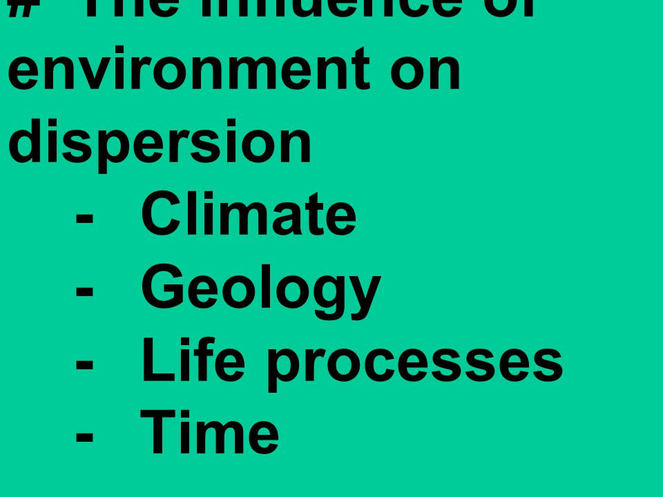 #The influence of environment on dispersion -Climate -Geology -Life processes -Time