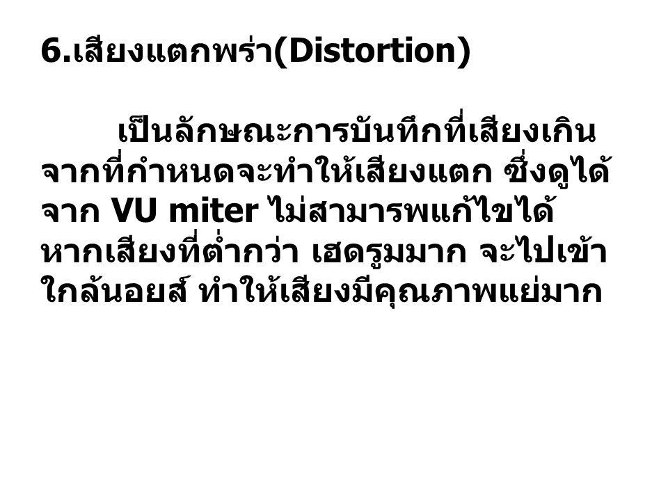 6. เสียงแตกพร่า (Distortion) เป็นลักษณะการบันทึกที่เสียงเกิน จากที่กำหนดจะทำให้เสียงแตก ซึ่งดูได้ จาก VU miter ไม่สามารพแก้ไขได้ หากเสียงที่ต่ำกว่า เฮ