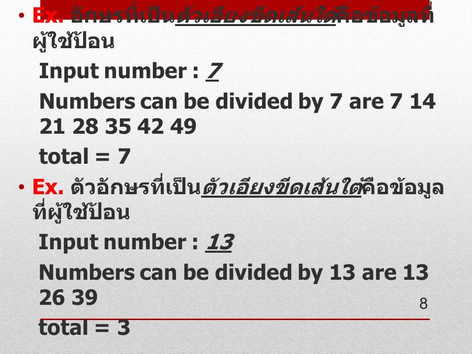 Ex. อักษรที่เป็นตัวเอียงขีดเส้นใต้คือข้อมูลที่ ผู้ใช้ป้อน Input number : 7 Numbers can be divided by 7 are 7 14 21 28 35 42 49 total = 7 Ex. ตัวอักษรท