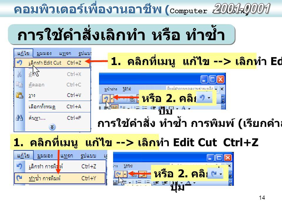 14 คอมพิวเตอร์เพื่องานอาชีพ ( Computer at Work ) การใช้คำสั่งเลิกทำ หรือ ทำซ้ำ หรือ 2. คลิกที่ ปุ่ม 1. คลิกที่เมนู แก้ไข --> เลิกทำ Edit Cut Ctrl+Z หร