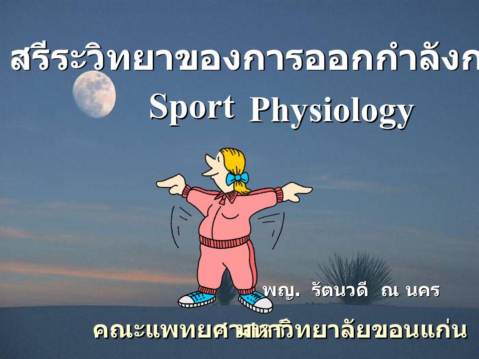 สรีระวิทยาของการออกกำลังกาย พญ. รัตนวดี ณ นคร คณะแพทยศาสตร์ Sport มหาวิทยาลัยขอนแก่น Physiology