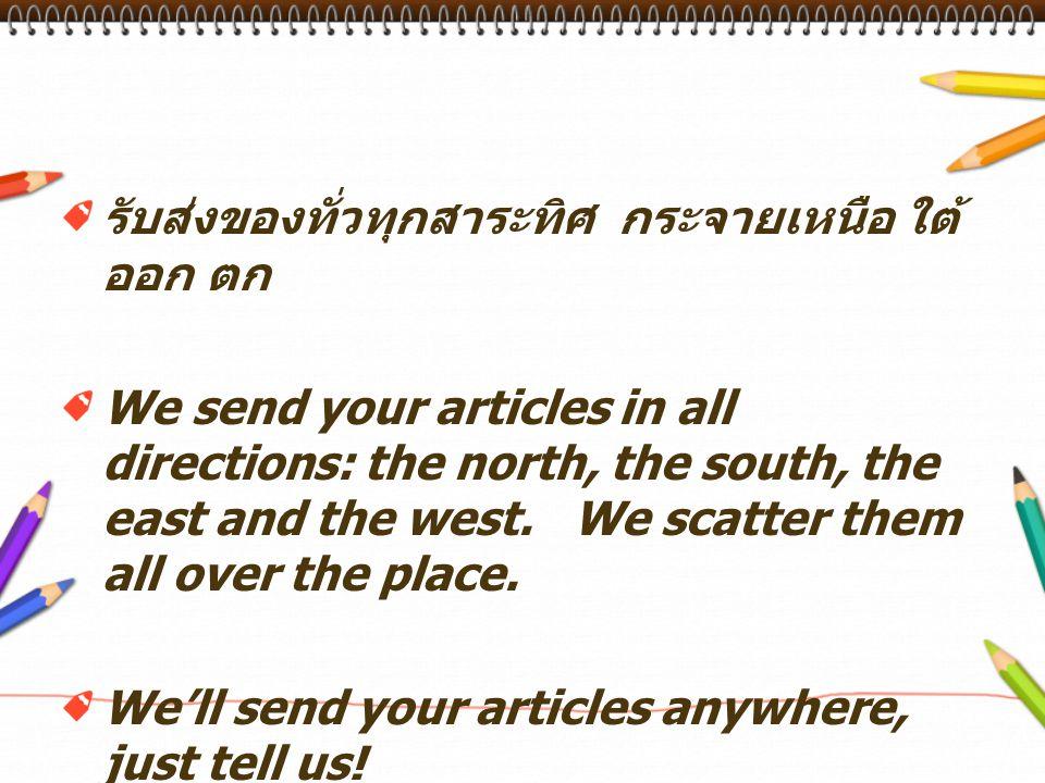 รับส่งของทั่วทุกสาระทิศ กระจายเหนือ ใต้ ออก ตก We send your articles in all directions: the north, the south, the east and the west.