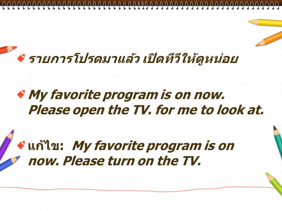 รายการโปรดมาแล้ว เปิดทีวีให้ดูหน่อย My favorite program is on now.