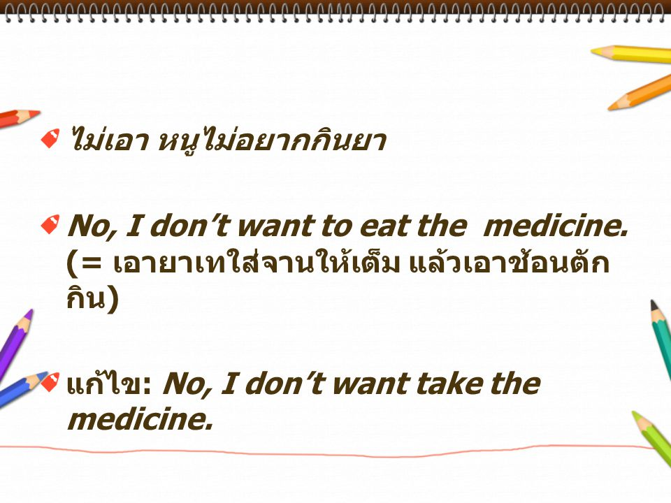 ไม่เอา หนูไม่อยากกินยา No, I don't want to eat the medicine.