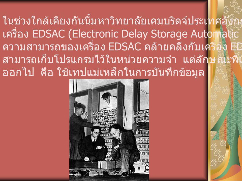 ในช่วงใกล้เคียงกันนี้มหาวิทยาลัยเคมบริดจ์ประเทศอังกฤษ ได้สร้าง เครื่อง EDSAC (Electronic Delay Storage Automatic Computer) ความสามารถของเครื่อง EDSAC
