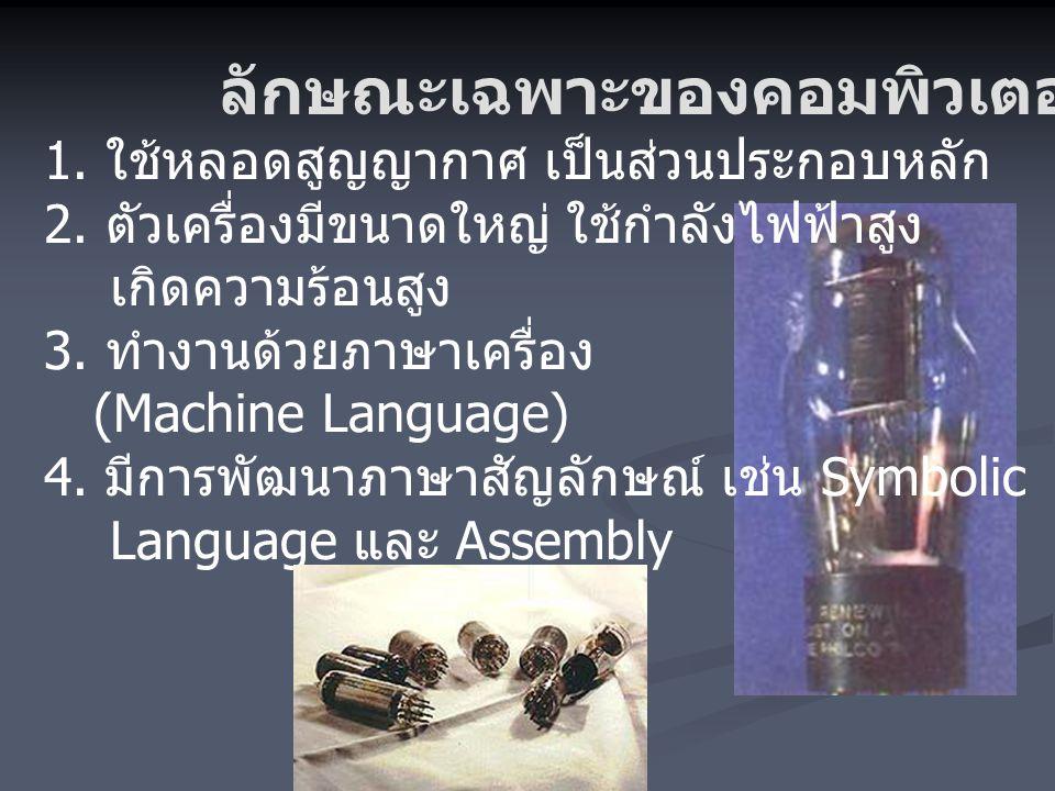 1. ใช้หลอดสูญญากาศ เป็นส่วนประกอบหลัก 2. ตัวเครื่องมีขนาดใหญ่ ใช้กำลังไฟฟ้าสูง เกิดความร้อนสูง 3. ทำงานด้วยภาษาเครื่อง (Machine Language) 4. มีการพัฒน
