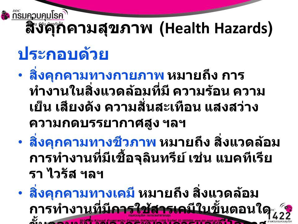 สิ่งคุกคามสุขภาพ (Health Hazards) ประกอบด้วย สิ่งคุกคามทางกายภาพ หมายถึง การ ทำงานในสิ่งแวดล้อมที่มี ความร้อน ความ เย็น เสียงดัง ความสั่นสะเทือน แสงสว
