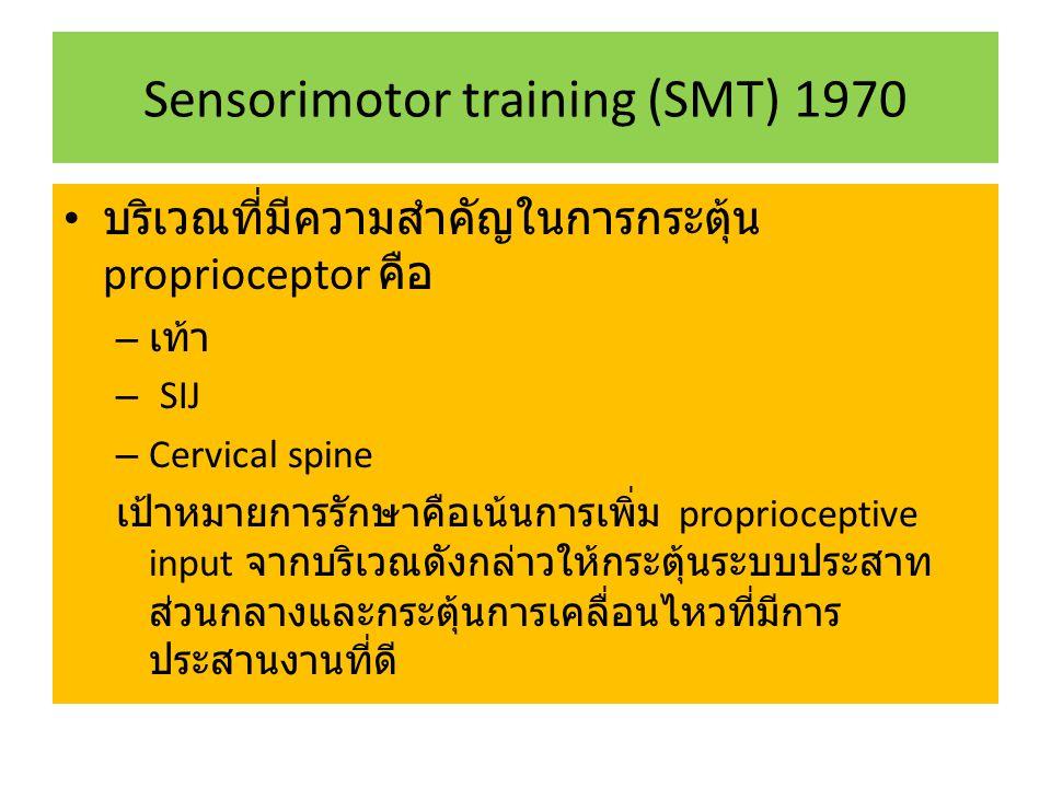 Sensorimotor training (SMT) 1970 บริเวณที่มีความสำคัญในการกระตุ้น proprioceptor คือ – เท้า – SIJ – Cervical spine เป้าหมายการรักษาคือเน้นการเพิ่ม proprioceptive input จากบริเวณดังกล่าวให้กระตุ้นระบบประสาท ส่วนกลางและกระตุ้นการเคลื่อนไหวที่มีการ ประสานงานที่ดี