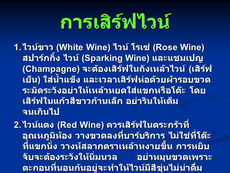 การเสิร์ฟไวน์ 1. ไวน์ขาว (White Wine) ไวน์ โรเซ่ (Rose Wine) สปาร์กกิ้ง ไวน์ (Sparking Wine) และแชมเปญ (Champagne) จะต้องเสิร์ฟในถังเหล้าไวน์ ( เสิร์ฟ