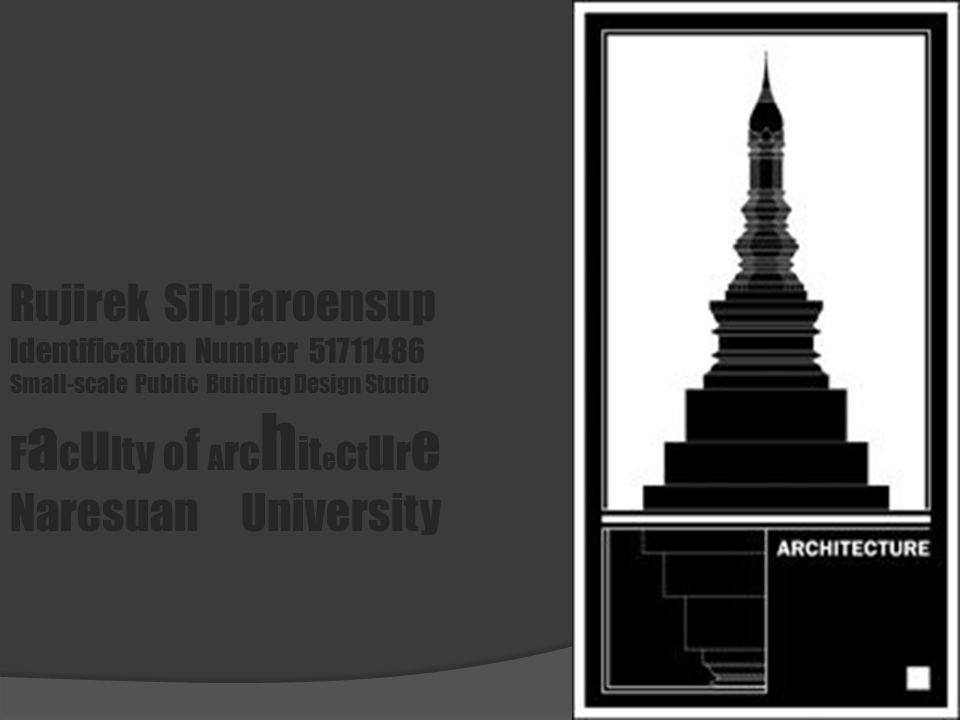 Rujirek Silpjaroensup Identification Number 51711486 Small-scale Public Building Design Studio F a c u lty o f A rc h it e c t u r e Naresuan Universi