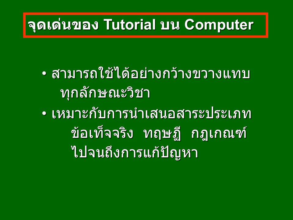 จุดเด่นของ Tutorial บน Computer สามารถใช้ได้อย่างกว้างขวางแทบ สามารถใช้ได้อย่างกว้างขวางแทบ ทุกลักษณะวิชา ทุกลักษณะวิชา เหมาะกับการนำเสนอสาระประเภท เหมาะกับการนำเสนอสาระประเภท ข้อเท็จจริง ทฤษฏี กฎเกณฑ์ ไปจนถึงการแก้ปัญหา