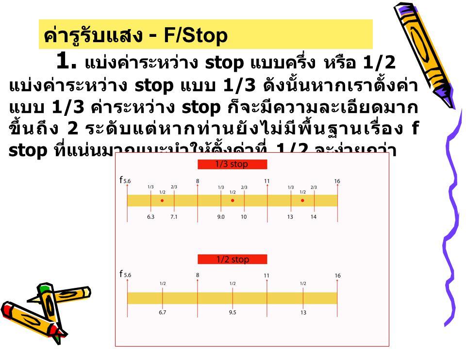 1. แบ่งค่าระหว่าง stop แบบครึ่ง หรือ 1/2 แบ่งค่าระหว่าง stop แบบ 1/3 ดังนั้นหากเราตั้งค่า แบบ 1/3 ค่าระหว่าง stop ก็จะมีความละเอียดมาก ขึ้นถึง 2 ระดับ