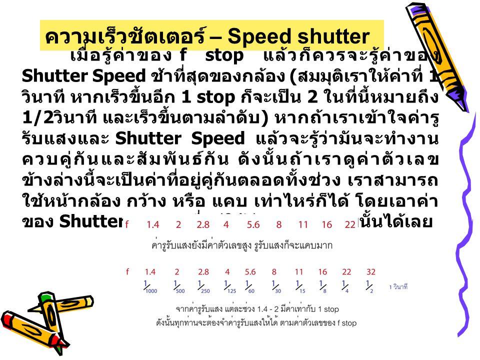 ความเร็วชัตเตอร์ – Speed shutter เมื่อรู้ค่าของ f stop แล้วก็ควรจะรู้ค่าของ Shutter Speed ช้าที่สุดของกล้อง ( สมมุติเราให้ค่าที่ 1 วินาที หากเร็วขึ้นอีก 1 stop ก็จะเป็น 2 ในที่นี้หมายถึง 1/2 วินาที และเร็วขึ้นตามลำดับ ) หากถ้าเราเข้าใจค่ารู รับแสงและ Shutter Speed แล้วจะรู้ว่ามันจะทำงาน ควบคู่กันและสัมพันธ์กัน ดังนั้นถ้าเราดูค่าตัวเลข ข้างล่างนี้จะเป็นค่าที่อยู่คู่กันตลอดทั้งช่วง เราสามารถ ใช้หน้ากล้อง กว้าง หรือ แคบ เท่าไหร่ก็ได้ โดยเอาค่า ของ Shutter Speed ที่อยู่ใต้ค่า f stop ตามนั้นได้เลย