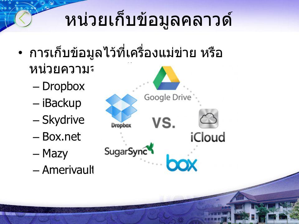 หน่วยเก็บข้อมูลคลาวด์ การเก็บข้อมูลไว้ที่เครื่องแม่ข่าย หรือ หน่วยความจำออนไลน์ –Dropbox –iBackup –Skydrive –Box.net –Mazy –Amerivault