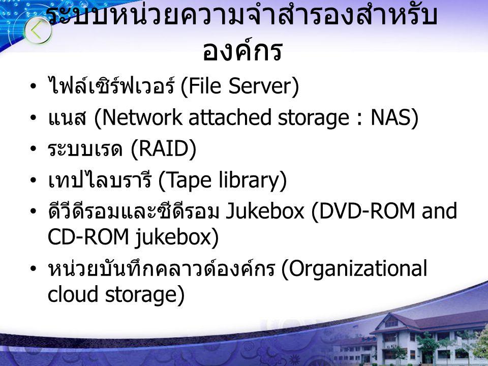 ระบบหน่วยความจำสำรองสำหรับ องค์กร ไฟล์เซิร์ฟเวอร์ (File Server) แนส (Network attached storage : NAS) ระบบเรด (RAID) เทปไลบรารี (Tape library) ดีวีดีรอมและซีดีรอม Jukebox (DVD-ROM and CD-ROM jukebox) หน่วยบันทึกคลาวด์องค์กร (Organizational cloud storage)