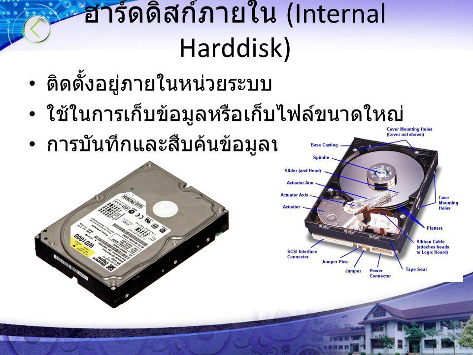 ฮาร์ดดิสก์ภายใน (Internal Harddisk) ติดตั้งอยู่ภายในหน่วยระบบ ใช้ในการเก็บข้อมูลหรือเก็บไฟล์ขนาดใหญ่ การบันทึกและสืบค้นข้อมูลทำได้รวดเร็ว