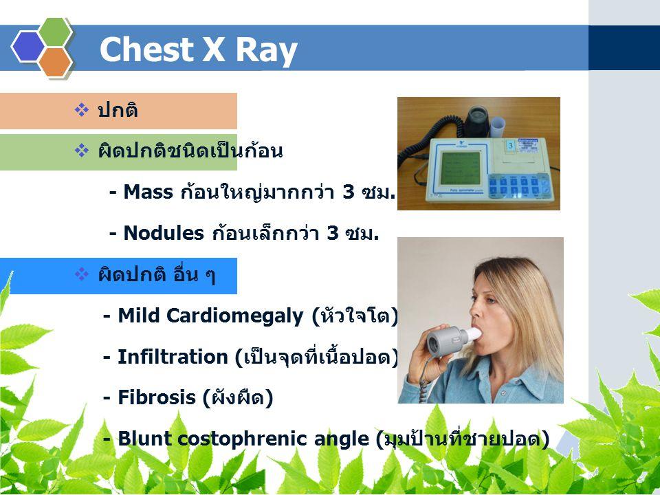 Chest X Ray  ปกติ  ผิดปกติชนิดเป็นก้อน - Mass ก้อนใหญ่มากกว่า 3 ซม. - Nodules ก้อนเล็กกว่า 3 ซม.  ผิดปกติ อื่น ๆ - Mild Cardiomegaly ( หัวใจโต ) -