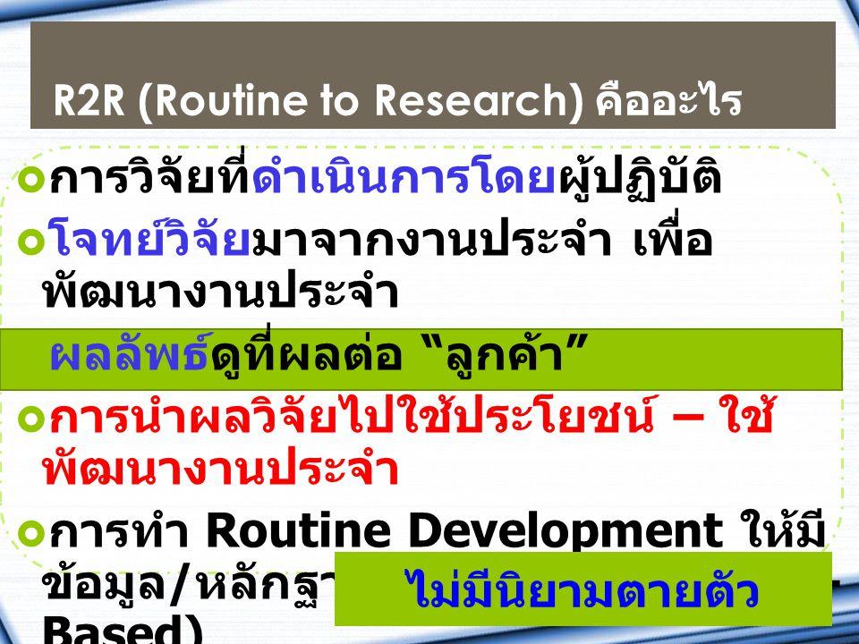 R2R (Routine to Research) คืออะไร  การวิจัยที่ดำเนินการโดยผู้ปฏิบัติ  โจทย์วิจัยมาจากงานประจำ เพื่อ พัฒนางานประจำ  ผลลัพธ์ดูที่ผลต่อ ลูกค้า  การนำผลวิจัยไปใช้ประโยชน์ – ใช้ พัฒนางานประจำ  การทำ Routine Development ให้มี ข้อมูล / หลักฐานอ้างอิงได้ (Evidence- Based)  เครื่องมือพัฒนาคน ไม่มีนิยามตายตัว