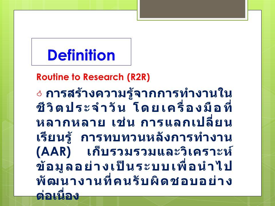 Definition Routine to Research (R2R)  การสร้างความรู้จากการทำงานใน ชีวิตประจำวัน โดยเครื่องมือที่ หลากหลาย เช่น การแลกเปลี่ยน เรียนรู้ การทบทวนหลังการทำงาน (AAR) เก็บรวมรวมและวิเคราะห์ ข้อมูลอย่างเป็นระบบเพื่อนำไป พัฒนางานที่คนรับผิดชอบอย่าง ต่อเนื่อง