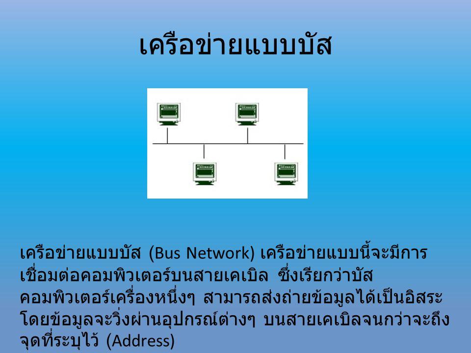 เครือข่ายแบบบัส เครือข่ายแบบบัส (Bus Network) เครือข่ายแบบนี้จะมีการ เชื่อมต่อคอมพิวเตอร์บนสายเคเบิล ซึ่งเรียกว่าบัส คอมพิวเตอร์เครื่องหนึ่งๆ สามารถส่