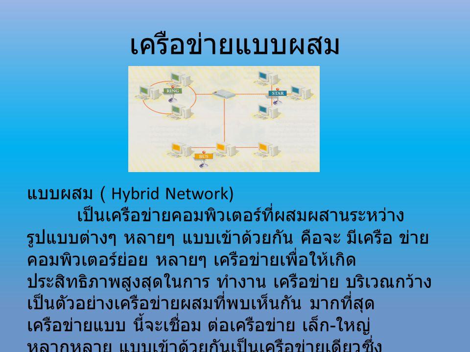 เครือข่ายแบบผสม แบบผสม ( Hybrid Network) เป็นเครือข่ายคอมพิวเตอร์ที่ผสมผสานระหว่าง รูปแบบต่างๆ หลายๆ แบบเข้าด้วยกัน คือจะ มีเครือ ข่าย คอมพิวเตอร์ย่อย