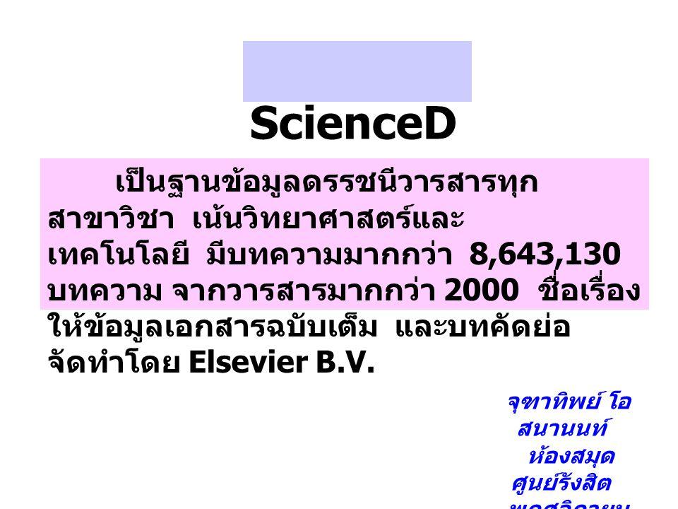 ScienceD irect เป็นฐานข้อมูลดรรชนีวารสารทุก สาขาวิชา เน้นวิทยาศาสตร์และ เทคโนโลยี มีบทความมากกว่า 8,643,130 บทความ จากวารสารมากกว่า 2000 ชื่อเรื่อง ให้ข้อมูลเอกสารฉบับเต็ม และบทคัดย่อ จัดทำโดย Elsevier B.V.