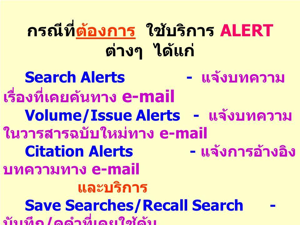 กรณีที่ต้องการ ใช้บริการ ALERT ต่างๆ ได้แก่ Search Alerts - แจ้งบทความ เรื่องที่เคยค้นทาง e-mail Volume/Issue Alerts - แจ้งบทความ ในวารสารฉบับใหม่ทาง e-mail Citation Alerts - แจ้งการอ้างอิง บทความทาง e-mail และบริการ Save Searches/Recall Search - บันทึก / ดูคำที่เคยใช้ค้น Search History - ดู ประวัติการสืบค้น Favorite Journals - วารสารที่สนใจ ** ผู้ใช้ต้อง Register เพื่อขอ Username/Password**