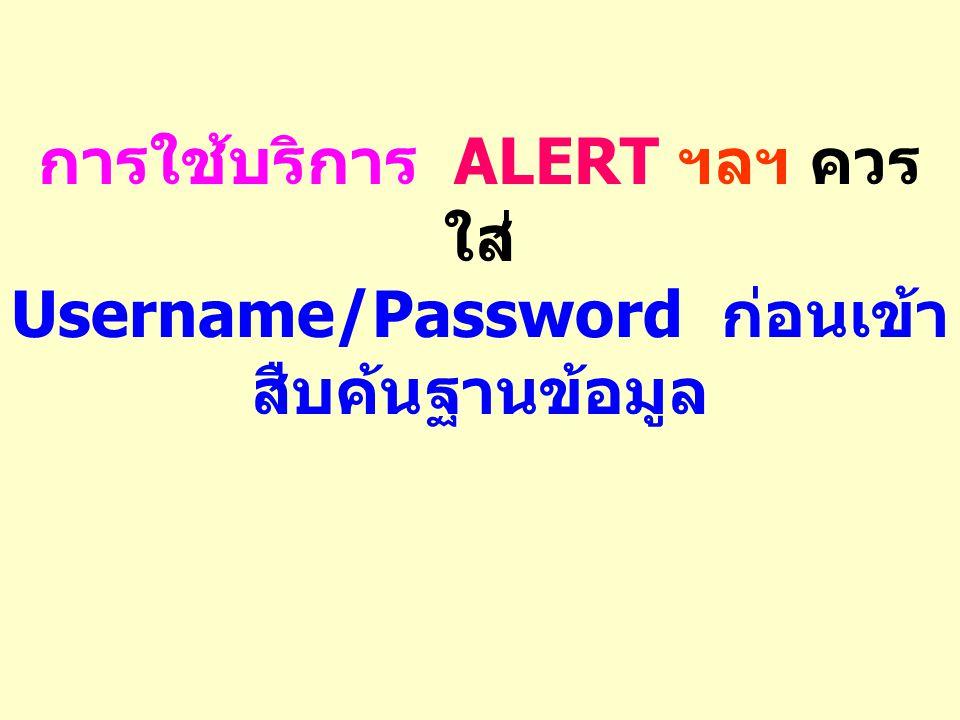 การใช้บริการ ALERT ฯลฯ ควร ใส่ Username/Password ก่อนเข้า สืบค้นฐานข้อมูล