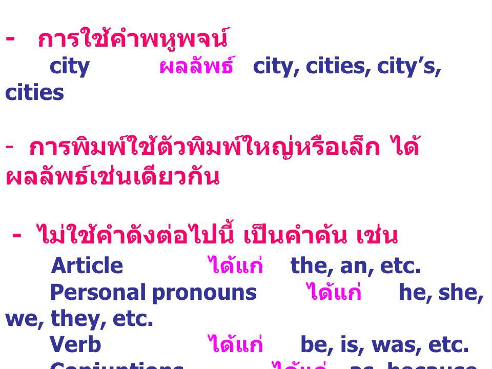 - การใช้คำพหูพจน์ city ผลลัพธ์ city, cities, city's, cities - การพิมพ์ใช้ตัวพิมพ์ใหญ่หรือเล็ก ได้ ผลลัพธ์เช่นเดียวกัน - ไม่ใช้คำดังต่อไปนี้ เป็นคำค้น เช่น Article ได้แก่ the, an, etc.