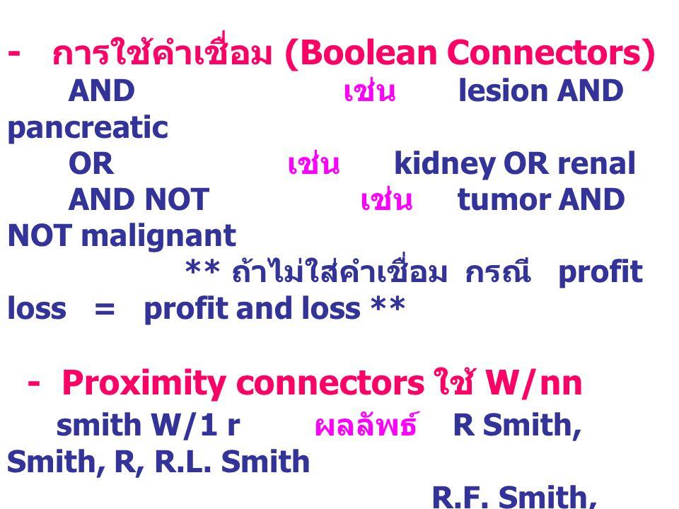 - การใช้คำเชื่อม (Boolean Connectors) AND เช่น lesion AND pancreatic OR เช่น kidney OR renal AND NOT เช่น tumor AND NOT malignant ** ถ้าไม่ใส่คำเชื่อม กรณี profit loss = profit and loss ** - Proximity connectors ใช้ W/nn smith W/1 r ผลลัพธ์ R Smith, Smith, R, R.L.