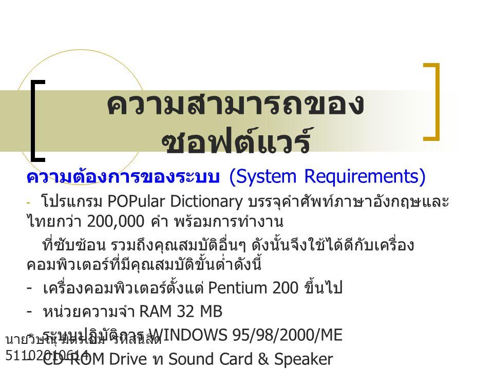 ความสามารถของ ซอฟต์แวร์ นายวิษณุ มิตรเอม รหัสนิสิต 51102010614 กลุ่ม B05 คณะวิทยาศาสตร์ เอกวัสดุ ศาตร์ ความต้องการของระบบ (System Requirements) - โปรแกรม POPular Dictionary บรรจุคำศัพท์ภาษาอังกฤษและ ไทยกว่า 200,000 คำ พร้อมการทำงาน ที่ซับซ้อน รวมถึงคุณสมบัติอื่นๆ ดังนั้นจึงใช้ได้ดีกับเครื่อง คอมพิวเตอร์ที่มีคุณสมบัติขั้นต่ำดังนี้ - เครื่องคอมพิวเตอร์ตั้งแต่ Pentium 200 ขึ้นไป - หน่วยความจำ RAM 32 MB - ระบบปฏิบัติการ WINDOWS 95/98/2000/ME - CD-ROM Drive ท Sound Card & Speaker