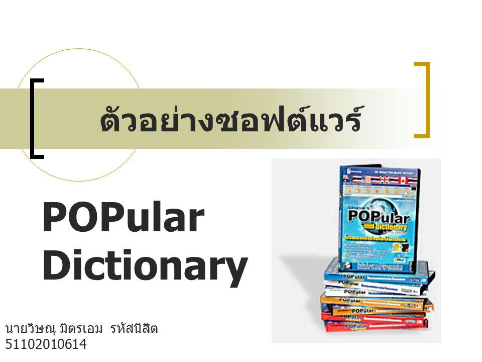 ตัวอย่างซอฟต์แวร์ นายวิษณุ มิตรเอม รหัสนิสิต 51102010614 กลุ่ม B05 คณะวิทยาศาสตร์ เอกวัสดุศาตร์ POPular Dictionary เป็นโปรแกรมพจนานุกรม ที่ อำนวยความสะดวก ในการค้นหาความหมายของ คำศัพท์ ภาษาอังกฤษ - ไทย - อังกฤษ เพิ่มความ คล่องตัวในการใช้งานคอมพิวเตอร์ ให้มีประสิทธิภาพ มากยิ่งขึ้น อย่างที่คุณต้องการ