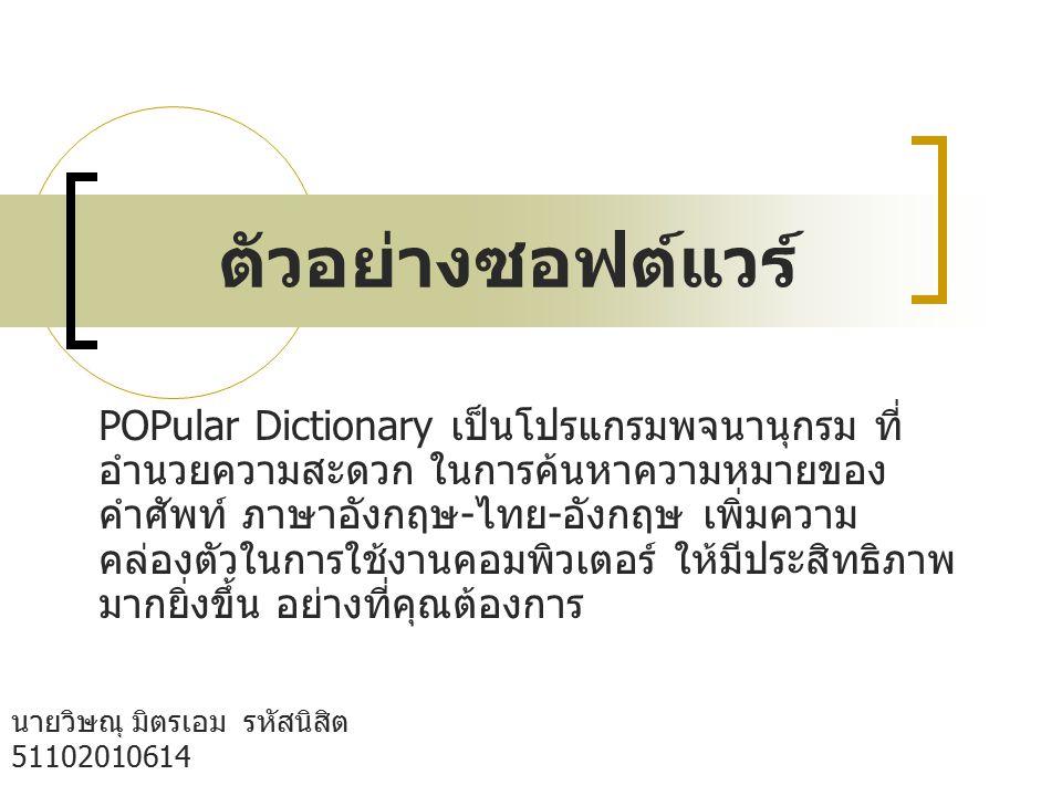 ตัวอย่างซอฟต์แวร์ นายวิษณุ มิตรเอม รหัสนิสิต 51102010614 กลุ่ม B05 คณะวิทยาศาสตร์ เอกวัสดุศาตร์ POPular Dictionary จะช่วยให้คุณค้นหาคำศัพท์ได้แบบ เร่งด่วน หลายวิธี เพียงใช้ปลายเมาส์ชี้ที่คำศัพท์ หรือ ไฮไลท์คำที่ต้องการแปลความหมาย หรือป้อนคำศัพท์ใน กล่องข้อความ ก็สามารถทราบความหมายของคำศัพท์ ได้ทันที ทั้งความหมายของคำศัพท์ที่ปรากฏบนหน้าจอใน MS Office หรือในอินเทอร์เน็ต แม้แต่คำศัพท์บนเมนู และทุกที่ ทุกโปรแกรม พร้อมออกเสียงภาษาอังกฤษ อย่างถูกต้องทุกคำ