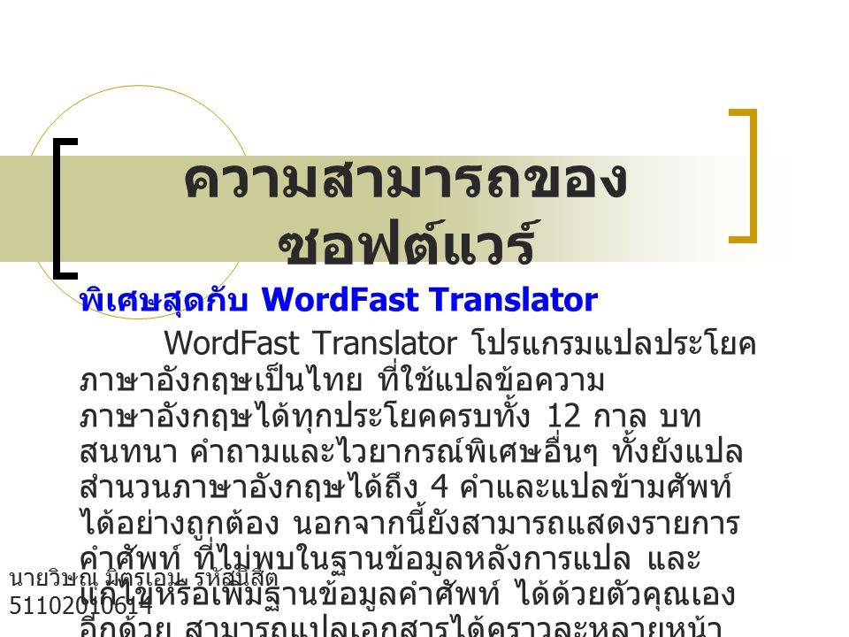 ความสามารถของ ซอฟต์แวร์ นายวิษณุ มิตรเอม รหัสนิสิต 51102010614 กลุ่ม B05 คณะวิทยาศาสตร์ เอกวัสดุศาตร์ พิเศษสุดกับ WordFast Translator WordFast Translator โปรแกรมแปลประโยค ภาษาอังกฤษเป็นไทย ที่ใช้แปลข้อความ ภาษาอังกฤษได้ทุกประโยคครบทั้ง 12 กาล บท สนทนา คำถามและไวยากรณ์พิเศษอื่นๆ ทั้งยังแปล สำนวนภาษาอังกฤษได้ถึง 4 คำและแปลข้ามศัพท์ ได้อย่างถูกต้อง นอกจากนี้ยังสามารถแสดงรายการ คำศัพท์ ที่ไม่พบในฐานข้อมูลหลังการแปล และ แก้ไขหรือเพิ่มฐานข้อมูลคำศัพท์ ได้ด้วยตัวคุณเอง อีกด้วย สามารถแปลเอกสารได้คราวละหลายหน้า