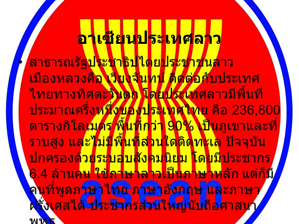 อาเซียนประเทศลาว สาธารณรัฐประชาธิปไตยประชาชนลาว เมืองหลวงคือ เวียงจันทน์ ติดต่อกับประเทศ ไทยทางทิศตะวันตก โดยประเทศลาวมีพื้นที่ ประมาณครึ่งหนึ่งของประเทศไทย คือ 236,800 ตารางกิโลเมตร พื้นที่กว่า 90% เป็นภูเขาและที่ ราบสูง และไม่มีพื้นที่ส่วนใดติดทะเล ปัจจุบัน ปกครองด้วยระบอบสังคมนิยม โดยมีประชากร 6.4 ล้านคน ใช้ภาษาลาวเป็นภาษาหลัก แต่ก็มี คนที่พูดภาษาไทย ภาษาอังกฤษ และภาษา ฝรั่งเศสได้ ประชากรส่วนใหญ่นับถือศาสนา พุทธ