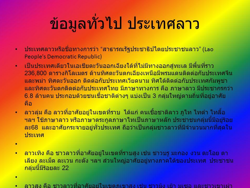 """ข้อมูลทั่วไป ประเทศลาว ประเทศลาวหรือชื่อทางการว่า """" สาธารณรัฐประชาธิปไตยประชาชนลาว """" (Lao People's Democratic Republic) เป็นประเทศเดียวในเอเชียตะวันออ"""