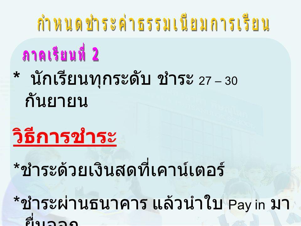 * นักเรียนทุกระดับ ชำระ 27 – 30 กันยายน วิธีการชำระ * ชำระด้วยเงินสดที่เคาน์เตอร์ * ชำระผ่านธนาคาร แล้วนำใบ Pay in มา ยื่นออก ใบเสร็จรับเงินที่ฝ่ายการเงินของ โรงเรียน